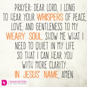 Dear-Lord-I-long-to-hear-Your-whispers-of-peace-love-and-gentleness-to-my-weary-soul.-Show-me-what-I-need-to-quiet-in-my-life-so-that-I-can-hear-You-with-more-clarity.-In-Jesus'-name-amen