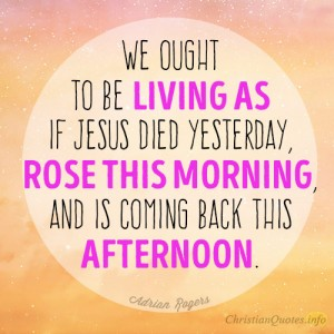 We-ought-to-be-living-as-if-Jesus-died-yesterday-rose-this-morning-and-is-coming-back-this-afternoon3
