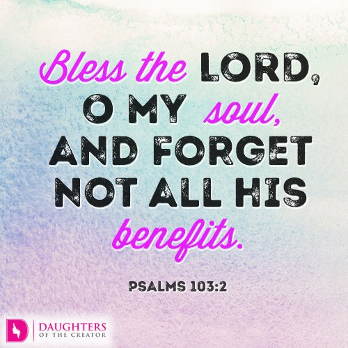 BLESS THE LORD, O MY SOUL, AND FORGET NOT ALL HIS BENEFITS
