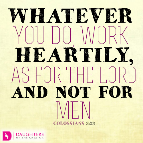 WHATEVER YOU DO, WORK HEARTILY, AS FOR THE LORD AND NOT FOR MEN.