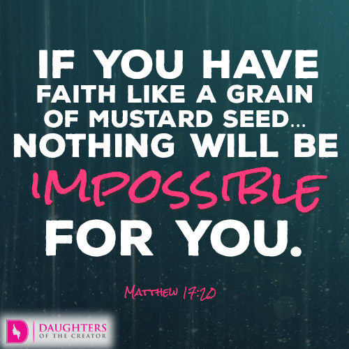 IF YOU HAVE FAITH LIKE A GRAIN OF MUSTARD SEED…NOTHING WILL BE IMPOSSIBLE FOR YOU