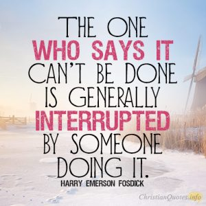 the-one-who-says-it-cant-be-done-is-generally-interrupted-by-someone-doing-it